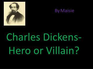 Charles Dickens-Hero or Villain?