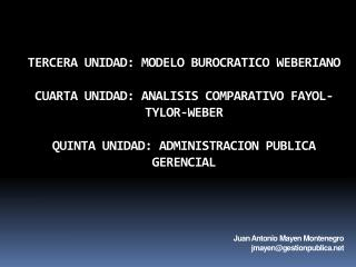 TERCERA UNIDAD: MODELO BUROCRATICO WEBERIANO CUARTA UNIDAD: ANALISIS COMPARATIVO FAYOL-TYLOR-WEBER