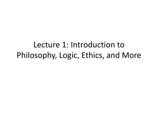 Lecture 1: Introduction to Philosophy, Logic, Ethics, and More