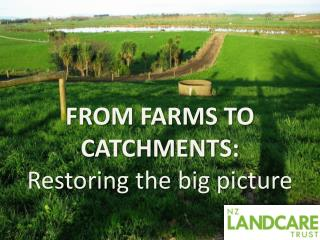 FROM FARMS TO  CATCHMENTS: Restoring  the big picture