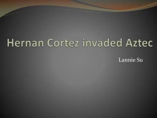 Hernan  Cortez invaded Aztec