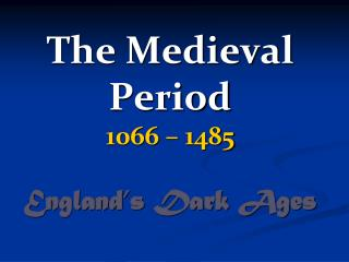 The  Medieval  Period 1066 – 1485 England's Dark Ages