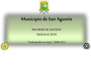 """Municipio de San Agustín INFORME  DE GESTION VIGENCIA  2010 """"Todo puede ser mejor"""" 2009-2011"""