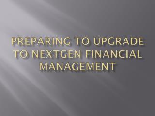 Preparing to Upgrade To NextGen Financial Management
