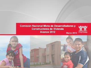Comisi�n Nacional Mixta de Desarrolladores y  Constructores  de Vivienda Avance 2012