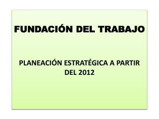 FUNDACIÓN DEL TRABAJO PLANEACIÓN ESTRATÉGICA A PARTIR DEL 2012