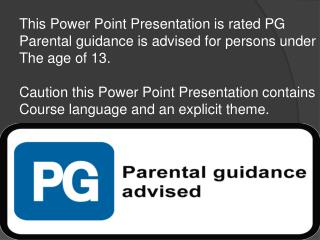 This Power Point Presentation is rated PG  Parental guidance is advised for persons under
