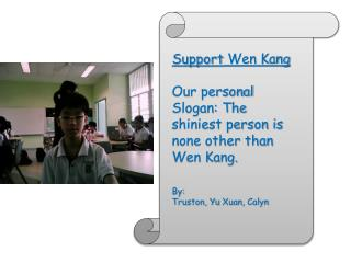 Support  Wen Kang  Our personal Slogan: The shiniest person is none other than Wen Kang. By: