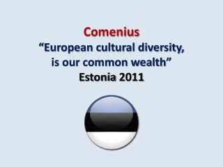 "Comenius "" European cultural diversity,  is our common wealth""  Estonia 2011"