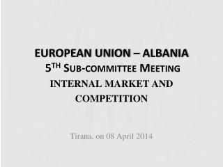 EUROPEAN UNION –  ALBANIA  5 th  Sub-committee Meeting  internal market  and  competition