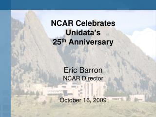 NCAR Celebrates  Unidata's 25 th  Anniversary Eric Barron NCAR Director October 16, 2009