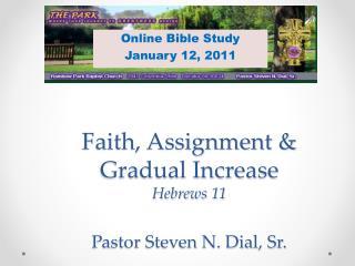 Faith, Assignment & Gradual Increase Hebrews 11 Pastor Steven N. Dial, Sr.