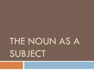 The Noun as a subject