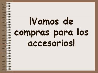 ¡ Vamos  de  compras para  los  accesorios !