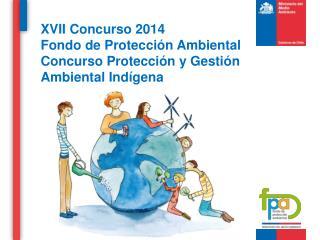 XVII Concurso 2014 Fondo de  Protección Ambiental Concurso Protección y Gestión Ambiental Indígena