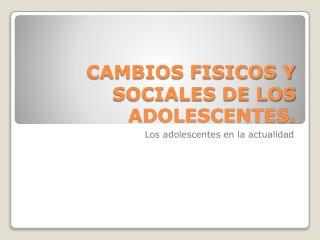 CAMBIOS FISICOS Y SOCIALES DE LOS ADOLESCENTES.