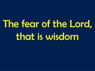 The fear of the Lord,  that is wisdom