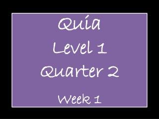 Quia Level 1  Quarter  2 Week 1