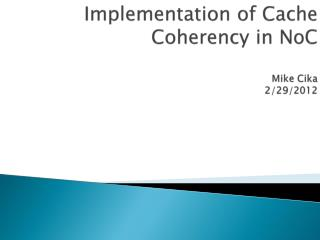 Implementation of Cache Coherency in  NoC Mike  Cika 2/29/2012