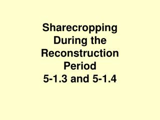 Sharecropping  During the Reconstruction Period 5-1.3 and 5-1.4
