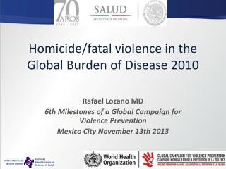 Homicide/fatal violence in the Global Burden of  Disease 2010