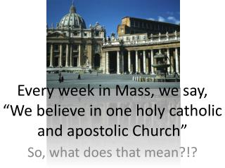"Every week in Mass, we say, ""We believe in one holy catholic and apostolic Church"""