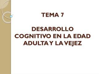 TEMA  7 DESARROLLO COGNITIVO EN LA EDAD ADULTA Y LA VEJEZ