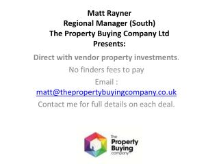 Matt Rayner Regional Manager (South) The Property Buying Company Ltd Presents: