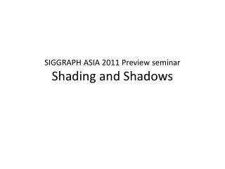 SIGGRAPH ASIA 2011 Preview seminar Shading and Shadows