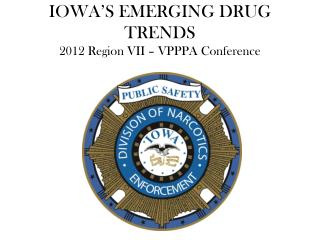 IOWA'S EMERGING DRUG TRENDS 2012 Region VII – VPPPA Conference