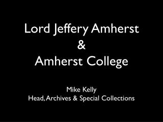 Lord Jeffery Amherst & Amherst College Mike Kelly Head, Archives & Special Collections