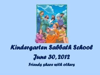 Kindergarten Sabbath School June  30,  2012 Friends share with others