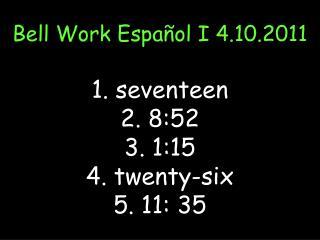 Bell Work  Español  I 4.10.2011 1. seventeen 2. 8:52 3. 1:15 4. twenty-six 5.  11: 35