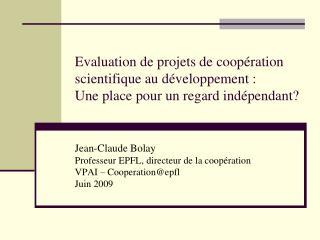 Jean-Claude Bolay Professeur EPFL, directeur de la coopération VPAI – Cooperation@epfl Juin 2009