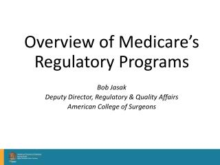 Overview of Medicare's Regulatory Programs Bob Jasak Deputy Director, Regulatory & Quality Affairs