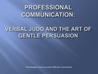 Professional Communication:  Verbal Judo and The  Art of  Gentle Persuasion