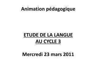 Animation pédagogique ETUDE DE LA LANGUE  AU CYCLE 3 Mercredi 23 mars 2011