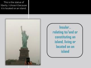 This is the statue of liberty. I chose it because it is located on an island.