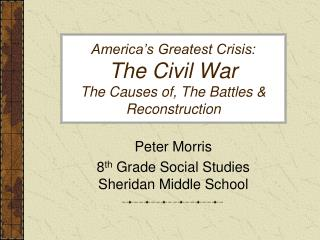 America�s Greatest Crisis: The Civil War The Causes of, The Battles & Reconstruction