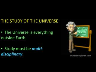 THE STUDY OF THE UNIVERSE   The Universe is everything  outside Earth.  Study must be  multi-