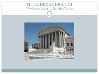 The JUDICIAL BRANCH The Court System in the United States
