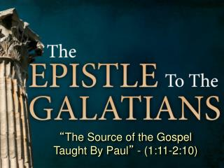 """ The Source of the Gospel Taught By Paul ""  - (1:11-2:10)"