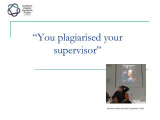 """You plagiarised your supervisor"""