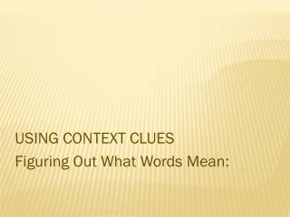 USING CONTEXT CLUES Figuring  Out  What  Words Mean: