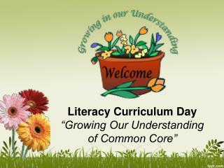 "Literacy Curriculum Day ""Growing Our Understanding  of Common Core"""