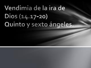 Vendimia de la ira de Dios (14.17-20) Quinto y sexto ángeles.
