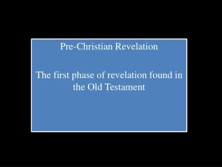 Pre-Christian Revelation T he first phase of revelation found in the Old Testament