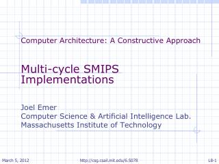 Computer Architecture: A Constructive Approach Multi-cycle SMIPS Implementations Joel Emer