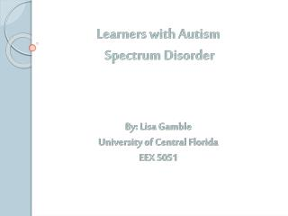 Learners with Autism  Spectrum Disorder By: Lisa Gamble University of Central Florida EEX 5051