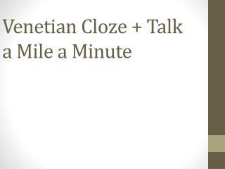 Venetian Cloze + Talk a Mile a Minute